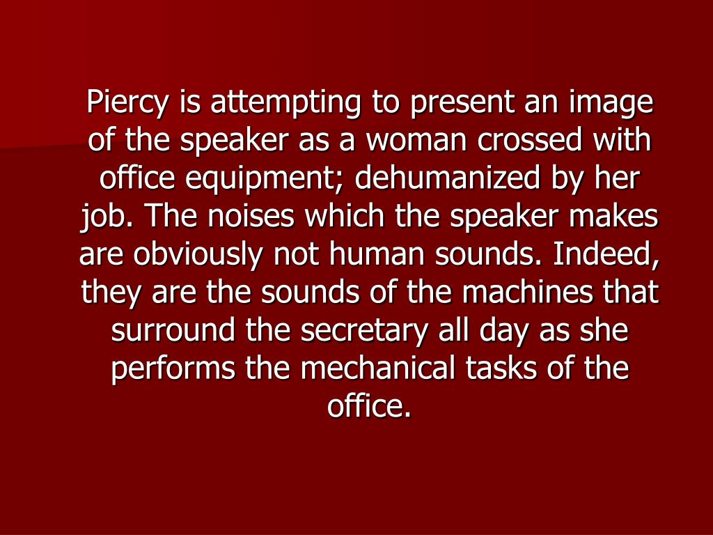 Piercy is attempting to present an image of the speaker as a woman crossed with office equipment; dehumanized by her job. The noises which the speaker makes are obviously not human sounds. Indeed, they are the sounds of the machines that surround the secretary all day as she performs the mechanical tasks of the office.