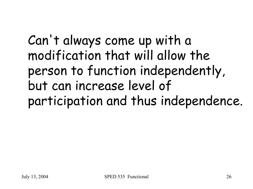 Can't always come up with a modification that will allow the person to function independently, but can increase level of participation and thus independence.