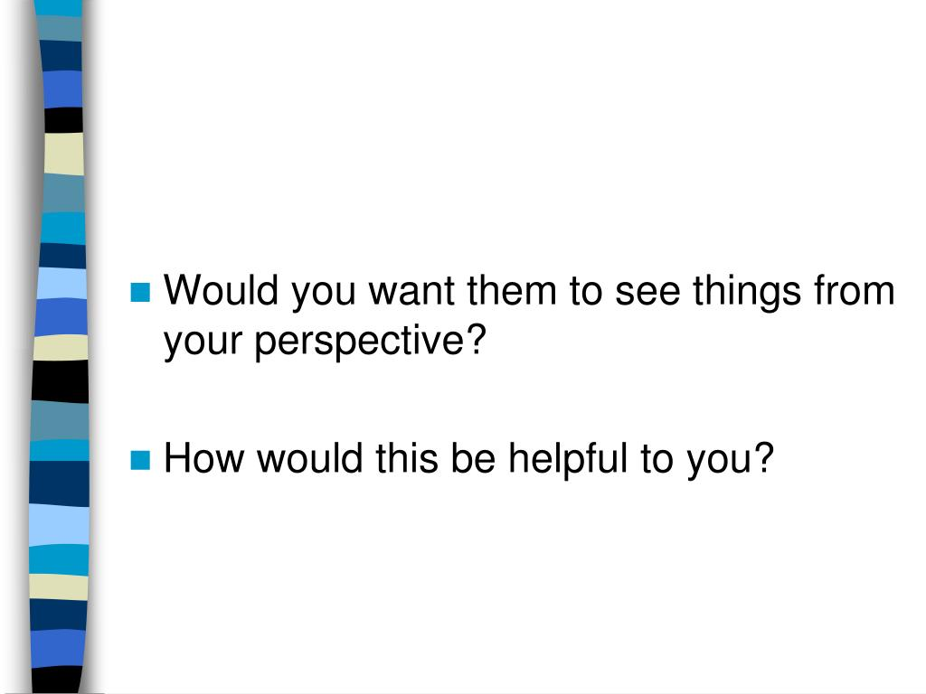 Would you want them to see things from your perspective?