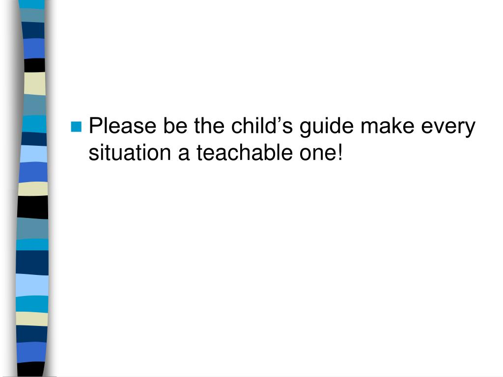 Please be the child's guide make every situation a teachable one!