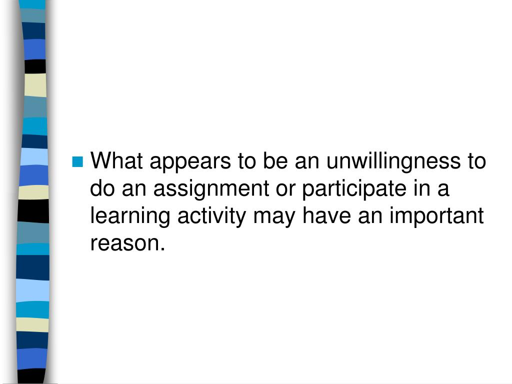 What appears to be an unwillingness to do an assignment or participate in a learning activity may have an important reason.