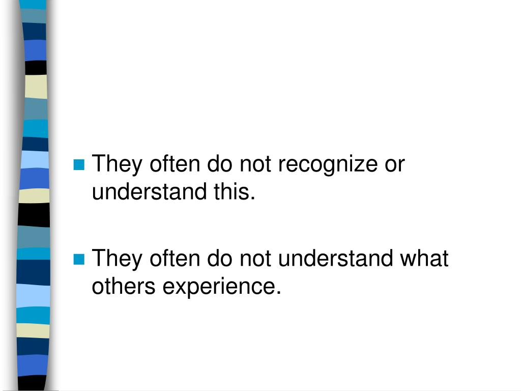 They often do not recognize or understand this.