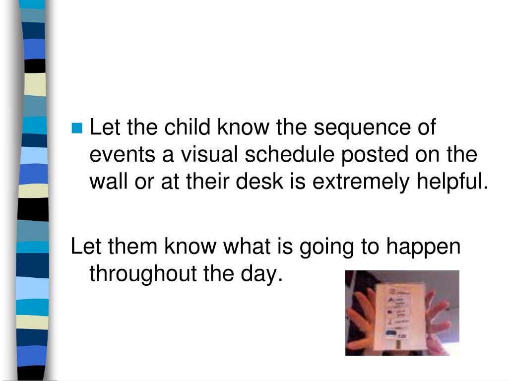 Let the child know the sequence of events a visual schedule posted on the wall or at their desk is extremely helpful.