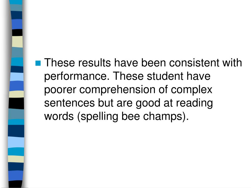 These results have been consistent with performance. These student have poorer comprehension of complex sentences but are good at reading words (spelling bee champs).