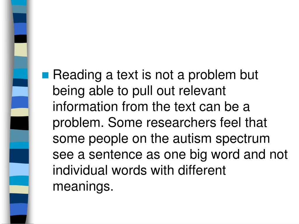 Reading a text is not a problem but being able to pull out relevant information from the text can be a problem. Some researchers feel that some people on the autism spectrum see a sentence as one big word and not individual words with different meanings.