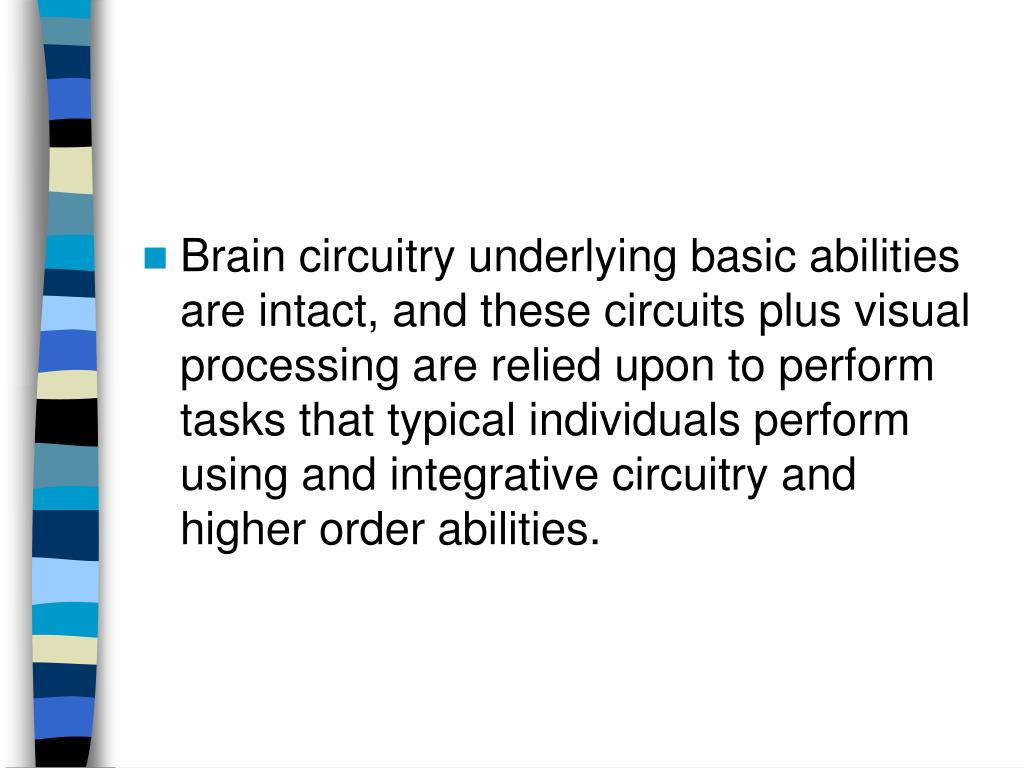 Brain circuitry underlying basic abilities are intact, and these circuits plus visual processing are relied upon to perform tasks that typical individuals perform using and integrative circuitry and higher order abilities.