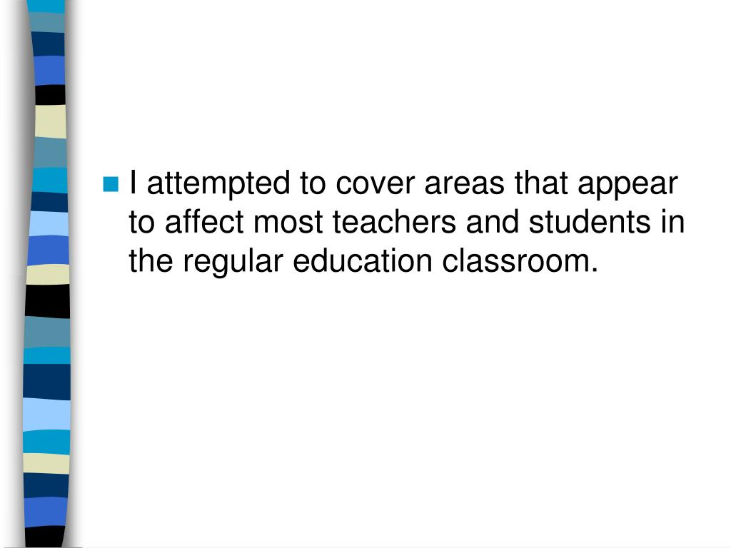 I attempted to cover areas that appear to affect most teachers and students in the regular education classroom.