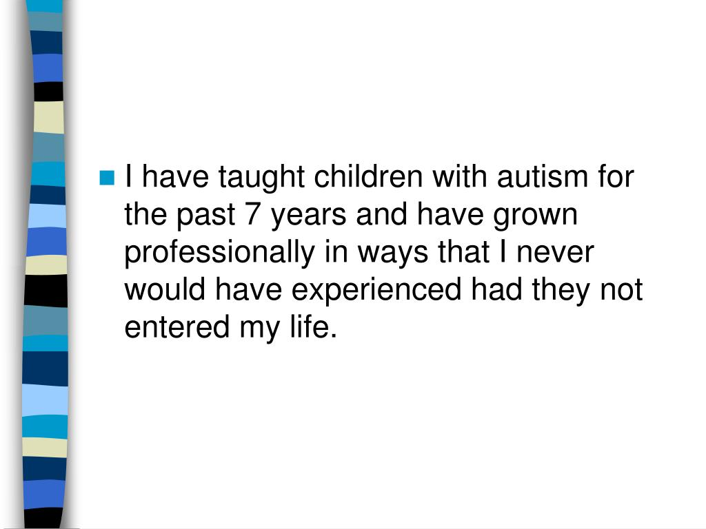 I have taught children with autism for the past 7 years and have grown professionally in ways that I never would have experienced had they not entered my life.