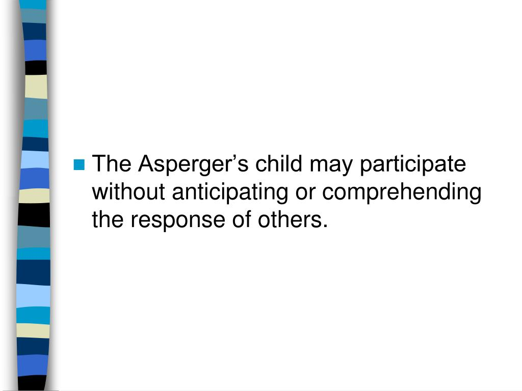 The Asperger's child may participate without anticipating or comprehending the response of others.