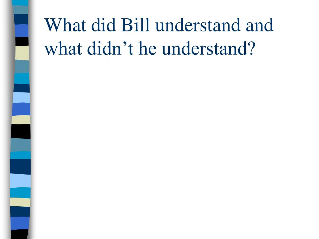 What did Bill understand and what didn't he understand?