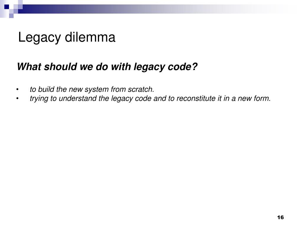 Legacy dilemma