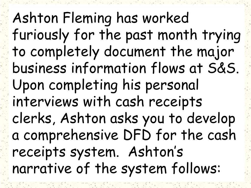 Ashton Fleming has worked furiously for the past month trying to completely document the major business information flows at S&S.  Upon completing his personal interviews with cash receipts clerks, Ashton asks you to develop a comprehensive DFD for the cash receipts system.  Ashton's narrative of the system follows: