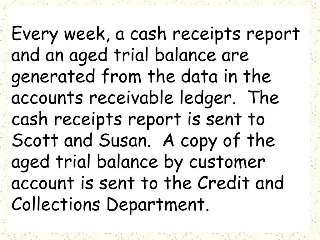 Every week, a cash receipts report and an aged trial balance are generated from the data in the accounts receivable ledger.  The cash receipts report is sent to Scott and Susan.  A copy of the aged trial balance by customer account is sent to the Credit and Collections Department.