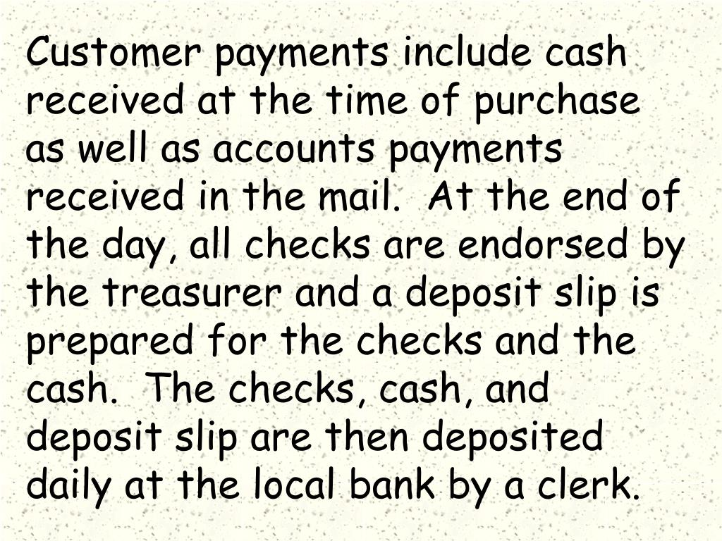 Customer payments include cash received at the time of purchase as well as accounts payments received in the mail.  At the end of the day, all checks are endorsed by the treasurer and a deposit slip is prepared for the checks and the cash.  The checks, cash, and deposit slip are then deposited daily at the local bank by a clerk.