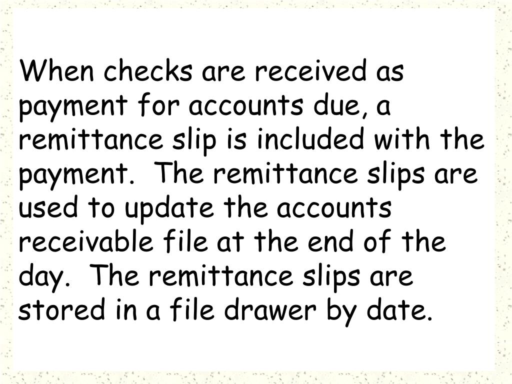 When checks are received as payment for accounts due, a remittance slip is included with the payment.  The remittance slips are used to update the accounts receivable file at the end of the day.  The remittance slips are stored in a file drawer by date.