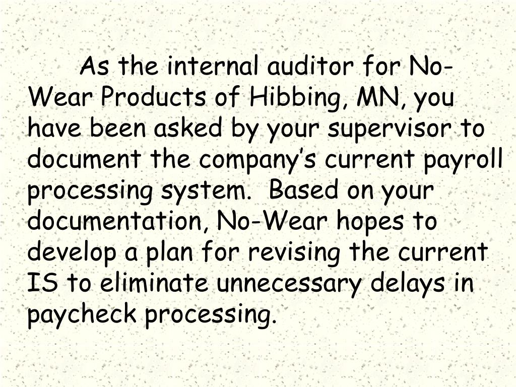 As the internal auditor for No-Wear Products of Hibbing, MN, you have been asked by your supervisor to document the company's current payroll processing system.  Based on your documentation, No-Wear hopes to develop a plan for revising the current IS to eliminate unnecessary delays in paycheck processing.
