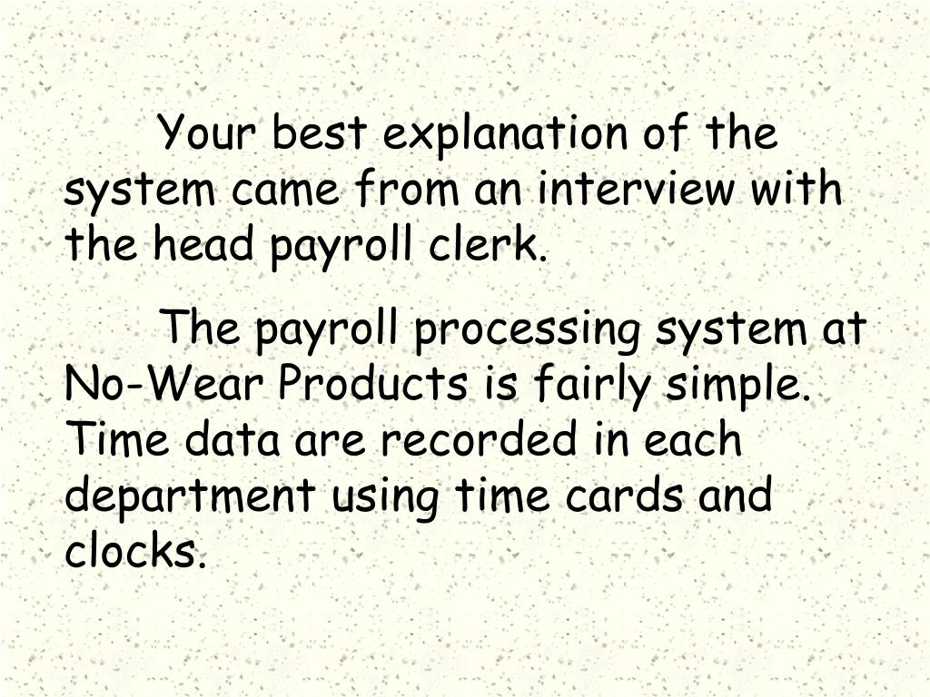 Your best explanation of the system came from an interview with the head payroll clerk.
