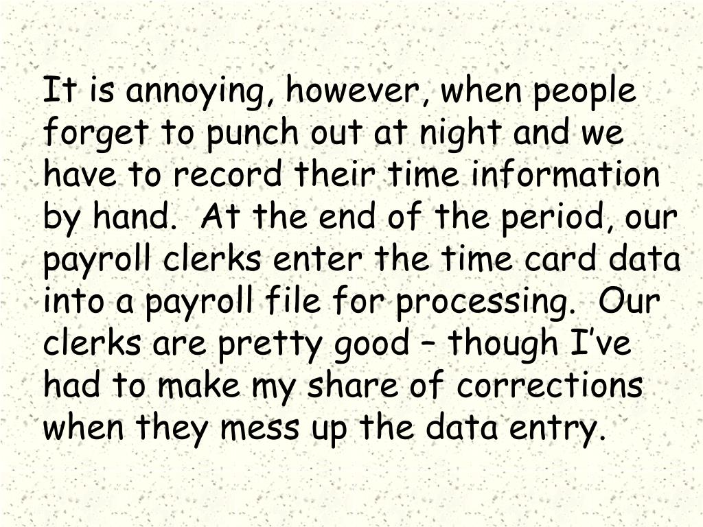 It is annoying, however, when people forget to punch out at night and we have to record their time information by hand.  At the end of the period, our payroll clerks enter the time card data into a payroll file for processing.  Our clerks are pretty good – though I've had to make my share of corrections when they mess up the data entry.