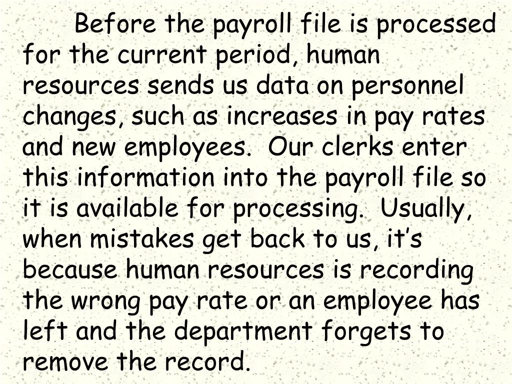 Before the payroll file is processed for the current period, human resources sends us data on personnel changes, such as increases in pay rates and new employees.  Our clerks enter this information into the payroll file so it is available for processing.  Usually, when mistakes get back to us, it's because human resources is recording the wrong pay rate or an employee has left and the department forgets to remove the record.