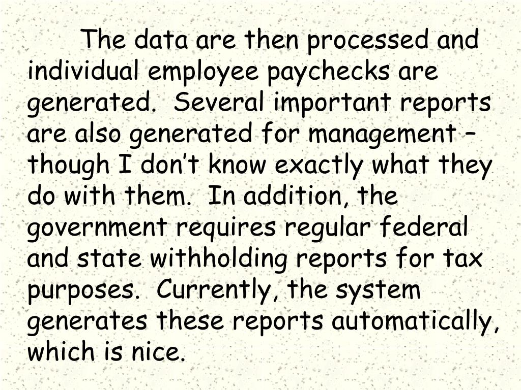 The data are then processed and individual employee paychecks are generated.  Several important reports are also generated for management – though I don't know exactly what they do with them.  In addition, the government requires regular federal and state withholding reports for tax purposes.  Currently, the system generates these reports automatically, which is nice.