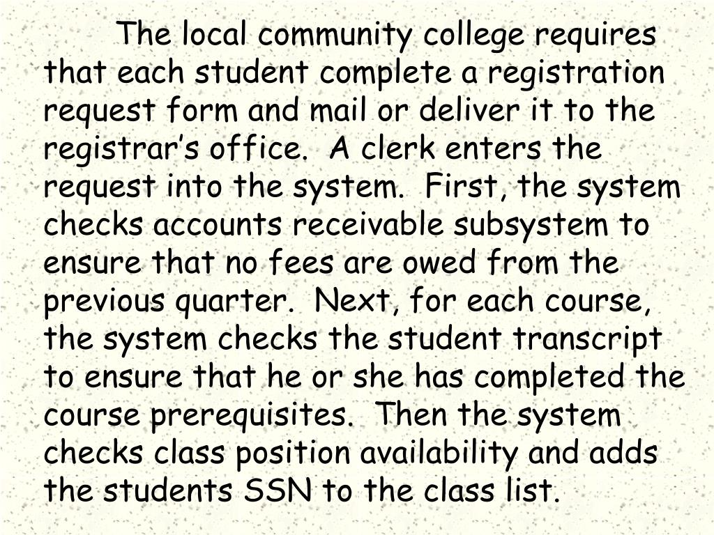 The local community college requires that each student complete a registration request form and mail or deliver it to the registrar's office.  A clerk enters the request into the system.  First, the system checks accounts receivable subsystem to ensure that no fees are owed from the previous quarter.  Next, for each course, the system checks the student transcript to ensure that he or she has completed the  course prerequisites.  Then the system checks class position availability and adds the students SSN to the class list.