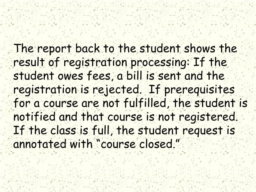 "The report back to the student shows the result of registration processing: If the student owes fees, a bill is sent and the registration is rejected.  If prerequisites for a course are not fulfilled, the student is notified and that course is not registered.  If the class is full, the student request is annotated with ""course closed."""