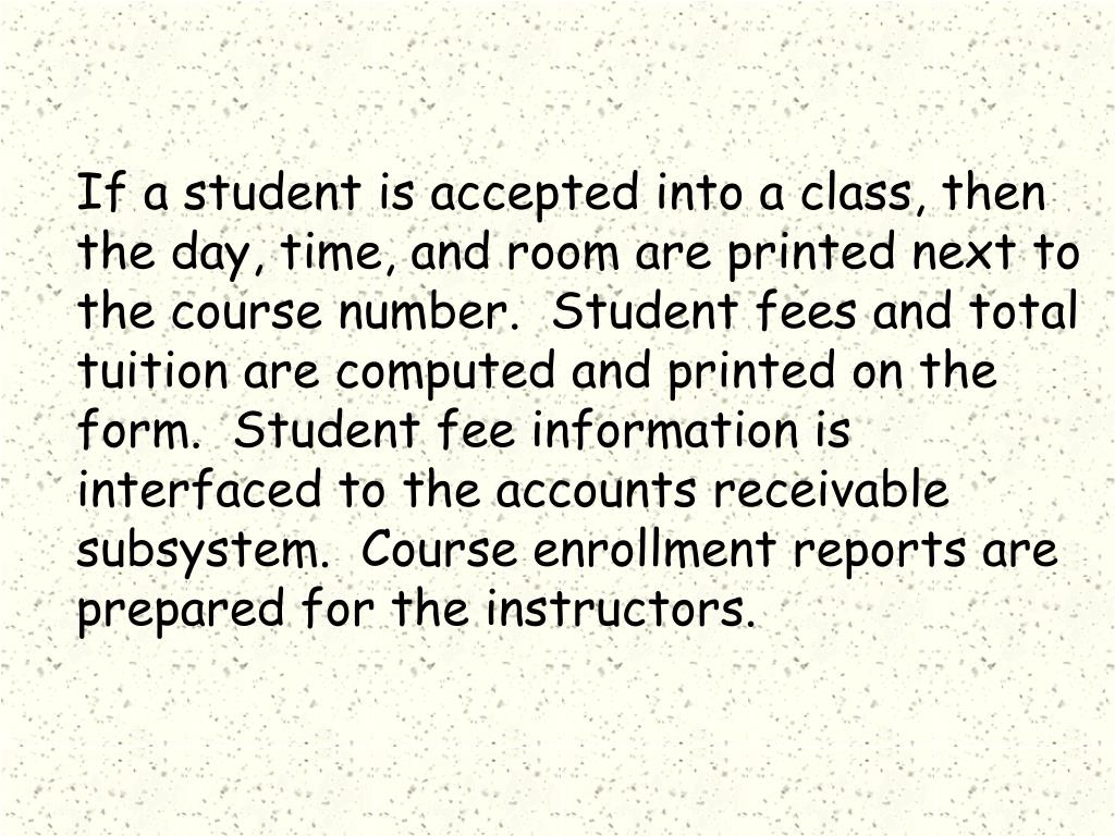 If a student is accepted into a class, then the day, time, and room are printed next to the course number.  Student fees and total tuition are computed and printed on the form.  Student fee information is interfaced to the accounts receivable subsystem.  Course enrollment reports are prepared for the instructors.