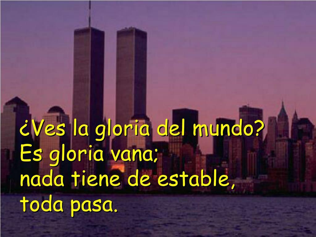¿Ves la gloria del mundo? Es gloria vana;                    nada tiene de estable,  toda pasa.