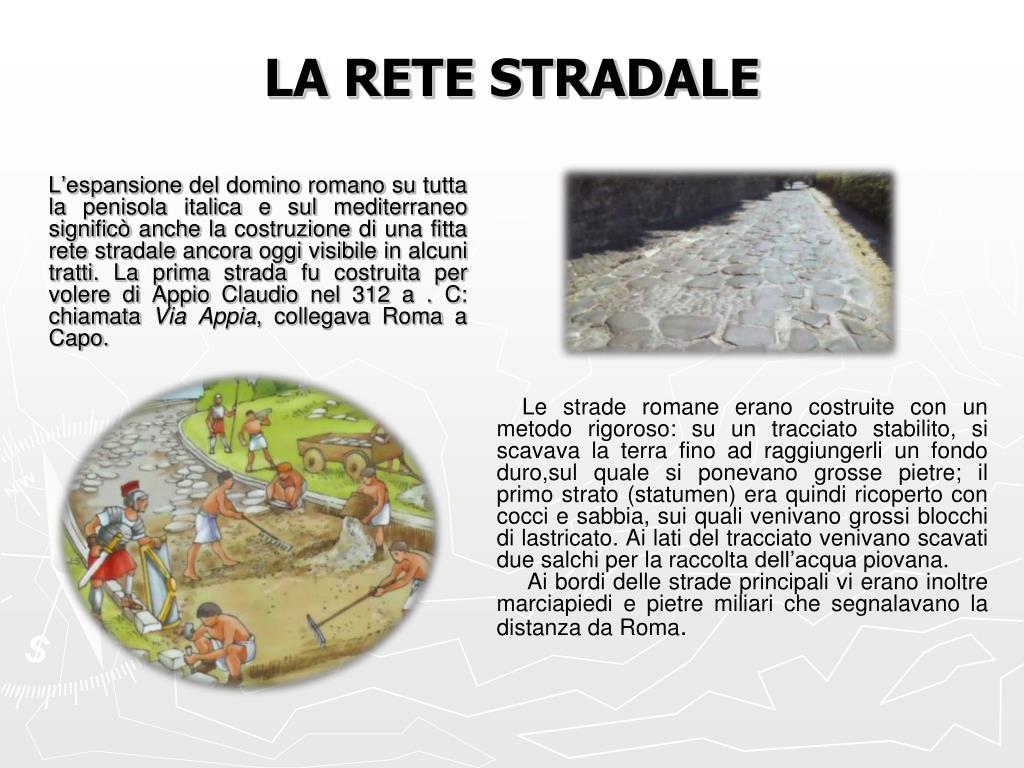L'espansione del domino romano su tutta la penisola italica e sul mediterraneo significò anche la costruzione di una fitta rete stradale ancora oggi visibile in alcuni tratti. La prima strada fu costruita per volere di Appio Claudio nel 312 a . C: chiamata