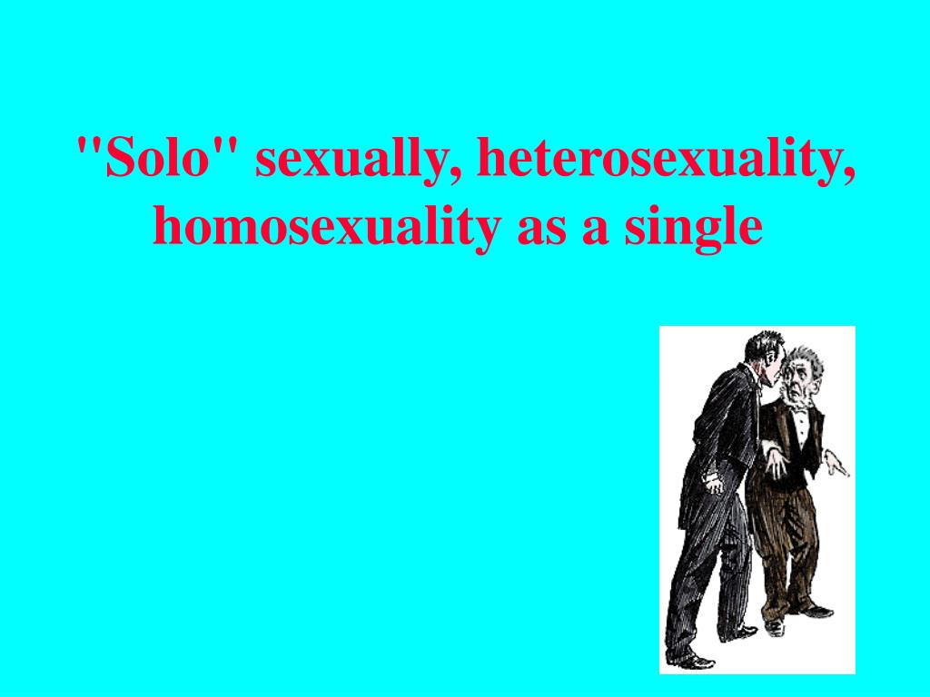 """Solo"" sexually, heterosexuality, homosexuality as a"