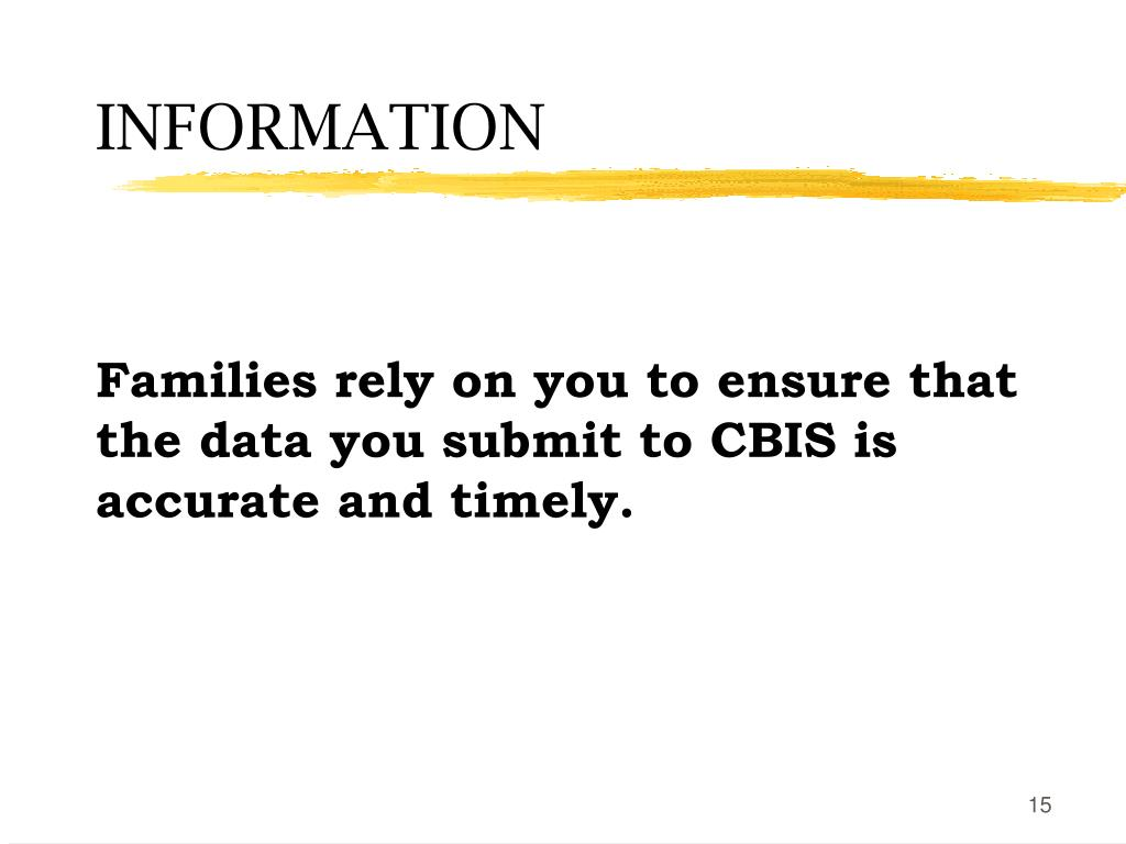Families rely on you to ensure that the data you submit to CBIS is accurate and timely.
