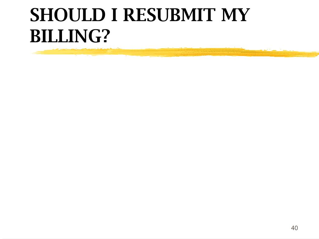 SHOULD I RESUBMIT MY BILLING?