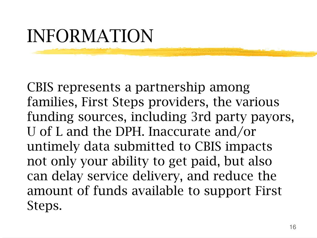 CBIS represents a partnership among families, First Steps providers, the various funding sources, including 3rd party payors, U of L and the DPH. Inaccurate and/or untimely data submitted to CBIS impacts not only your ability to get paid, but also can delay service delivery, and reduce the amount of funds available to support First Steps.