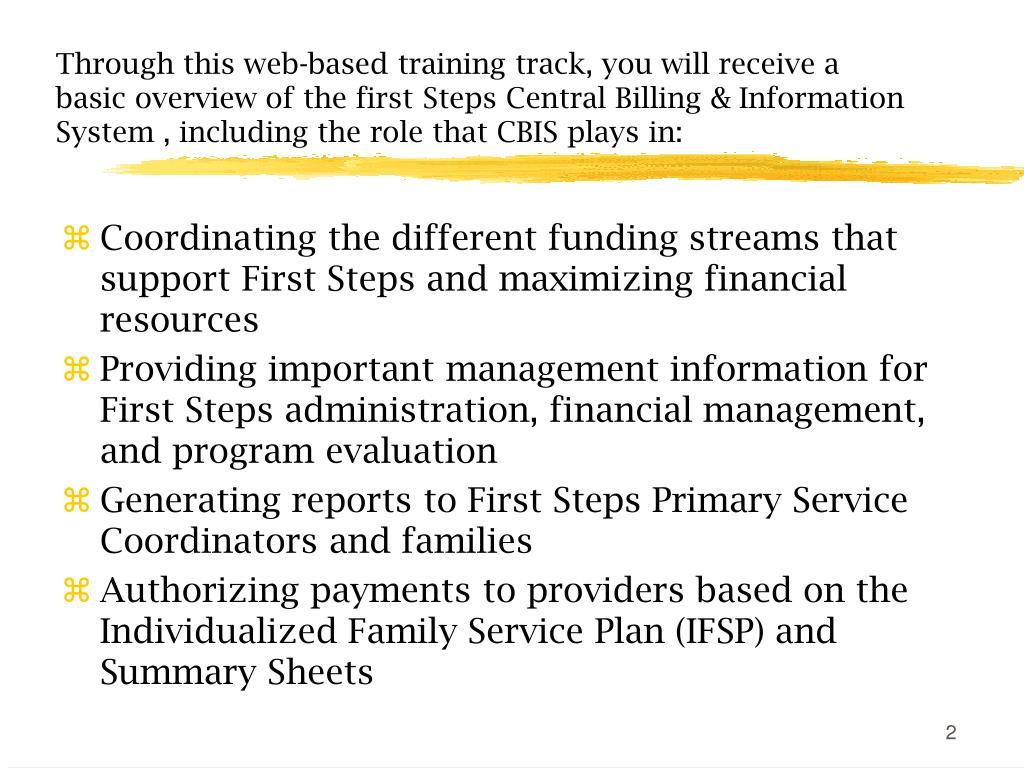 Through this web-based training track, you will receive a basic overview of the first Steps Central Billing & Information  System , including the role that CBIS plays in: