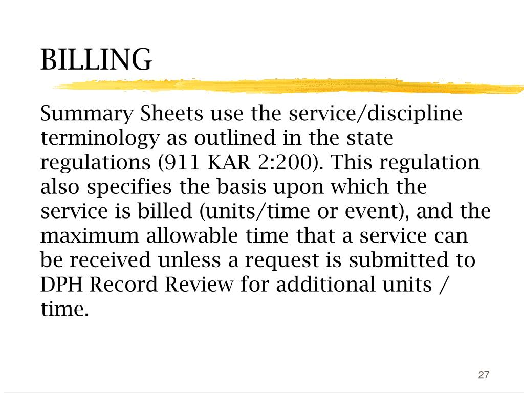 Summary Sheets use the service/discipline terminology as outlined in the state regulations (911 KAR 2:200). This regulation also specifies the basis upon which the service is billed (units/time or event), and the maximum allowable time that a service can be received unless a request is submitted to DPH Record Review for additional units / time.