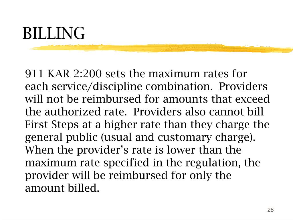 911 KAR 2:200 sets the maximum rates for each service/discipline combination.  Providers will not be reimbursed for amounts that exceed the authorized rate.  Providers also cannot bill First Steps at a higher rate than they charge the general public (usual and customary charge).  When the provider's rate is lower than the maximum rate specified in the regulation, the provider will be reimbursed for only the amount billed.