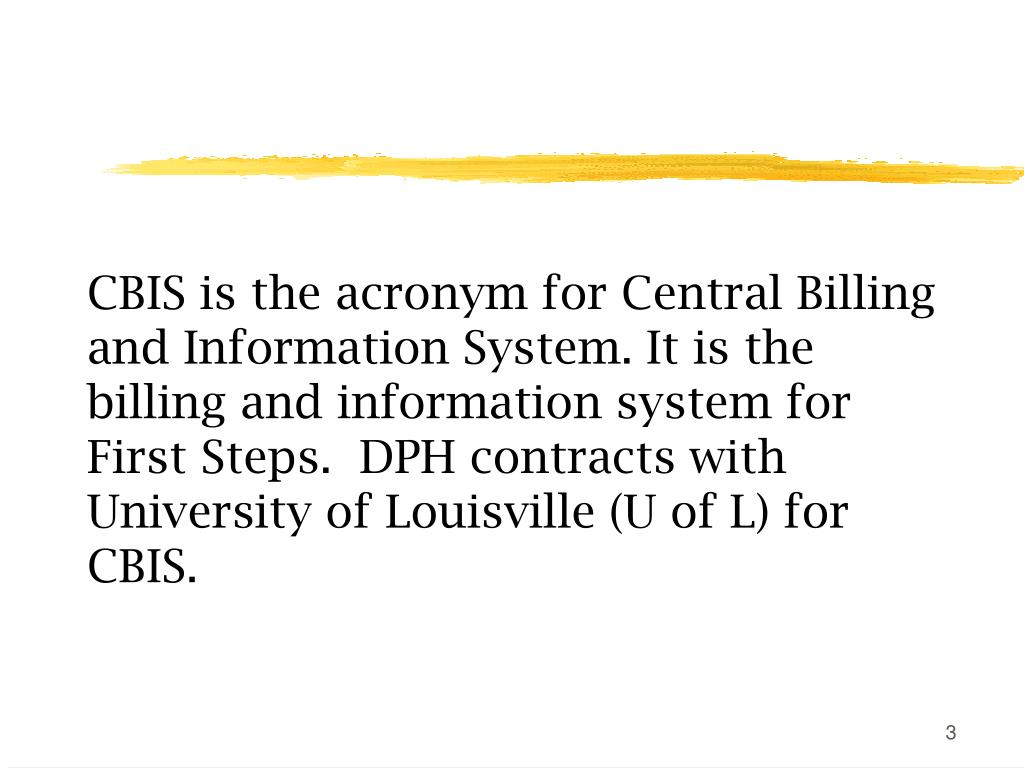 CBIS is the acronym for Central Billing and Information System. It is the billing and information system for First Steps.  DPH contracts with University of Louisville (U of L) for CBIS.
