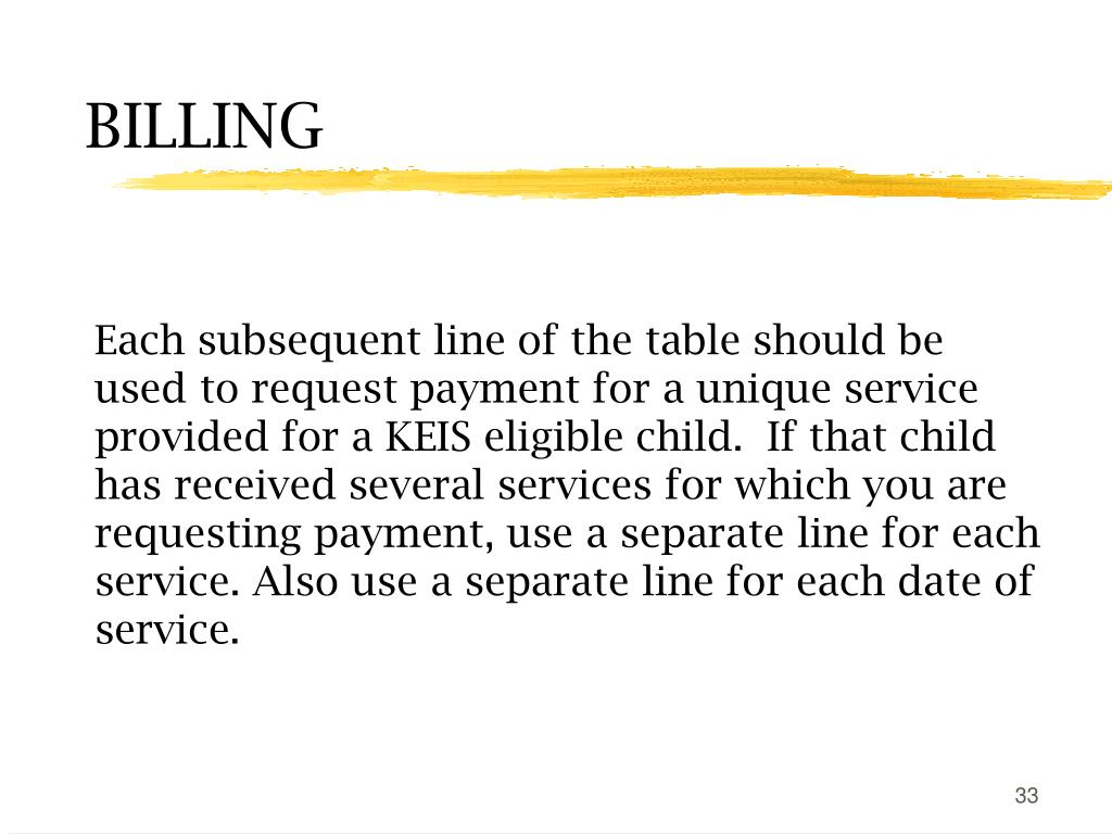 Each subsequent line of the table should be used to request payment for a unique service provided for a KEIS eligible child.  If that child has received several services for which you are requesting payment, use a separate line for each service. Also use a separate line for each date of service.