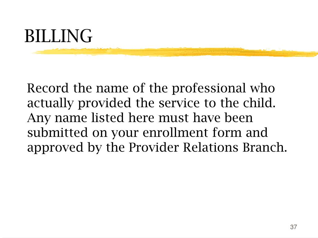 Record the name of the professional who actually provided the service to the child. Any name listed here must have been submitted on your enrollment form and approved by the Provider Relations Branch.