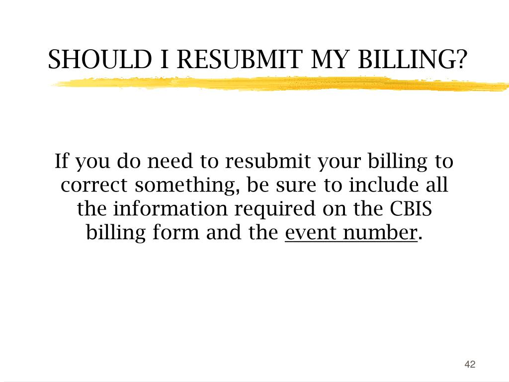If you do need to resubmit your billing to correct something, be sure to include all the information required on the CBIS billing form and the