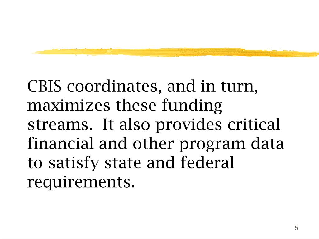 CBIS coordinates, and in turn, maximizes these funding streams.  It also provides critical financial and other program data to satisfy state and federal requirements.