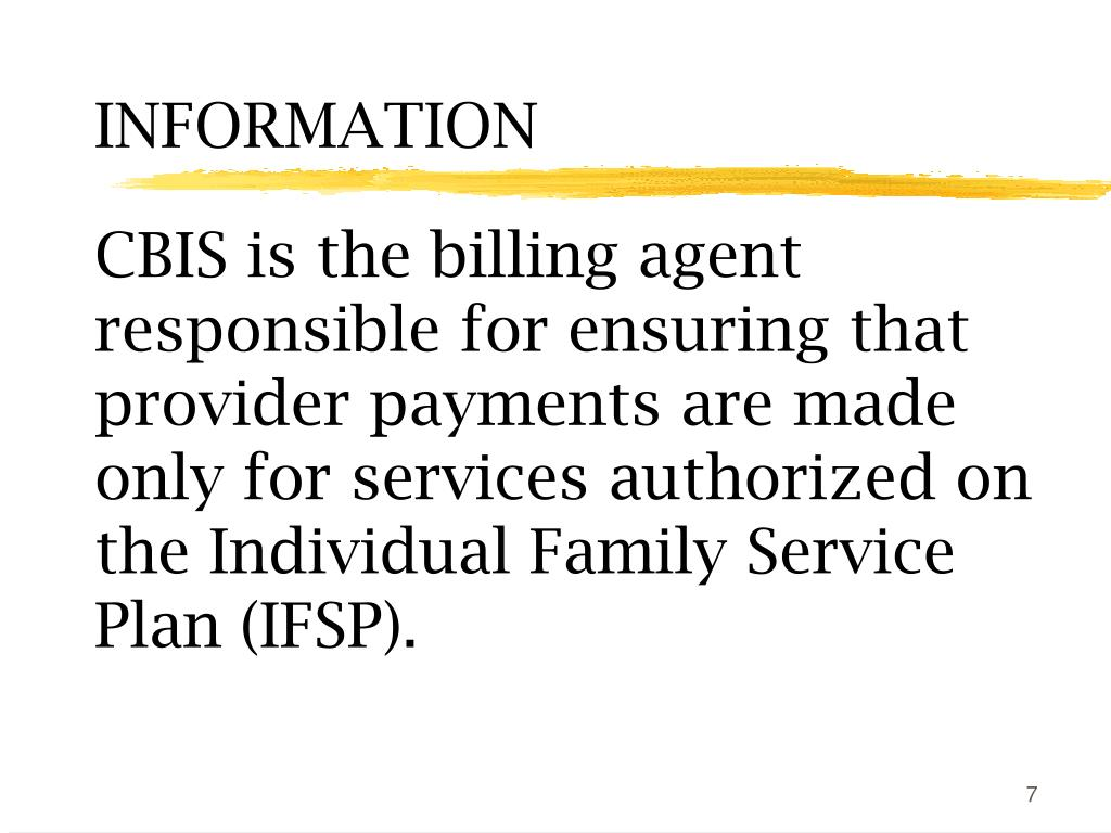 CBIS is the billing agent responsible for ensuring that provider payments are made only for services authorized on the Individual Family Service Plan (IFSP).
