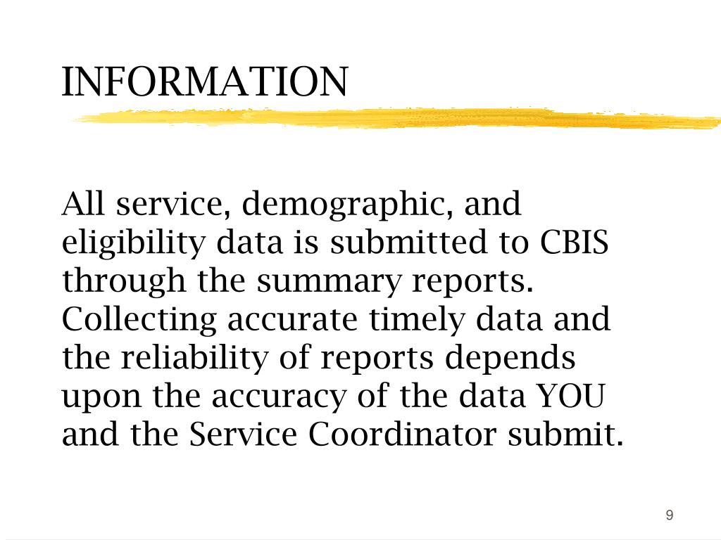All service, demographic, and eligibility data is submitted to CBIS through the summary reports. Collecting accurate timely data and the reliability of reports depends upon the accuracy of the data YOU and the Service Coordinator submit.