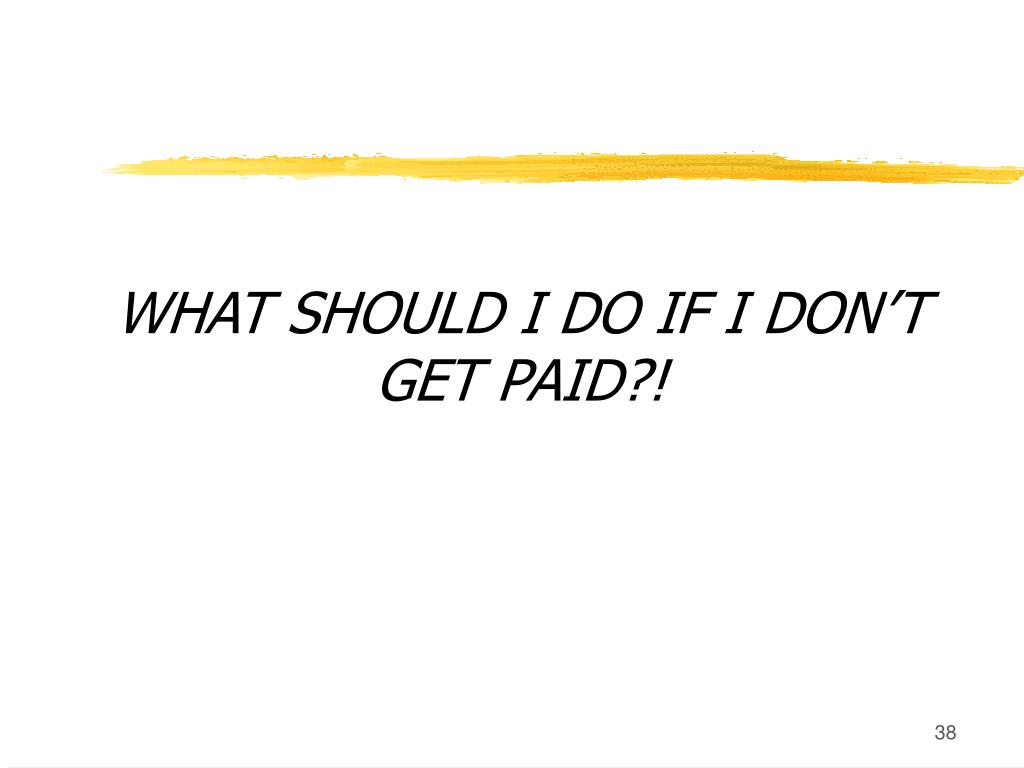 WHAT SHOULD I DO IF I DON'T GET PAID?!