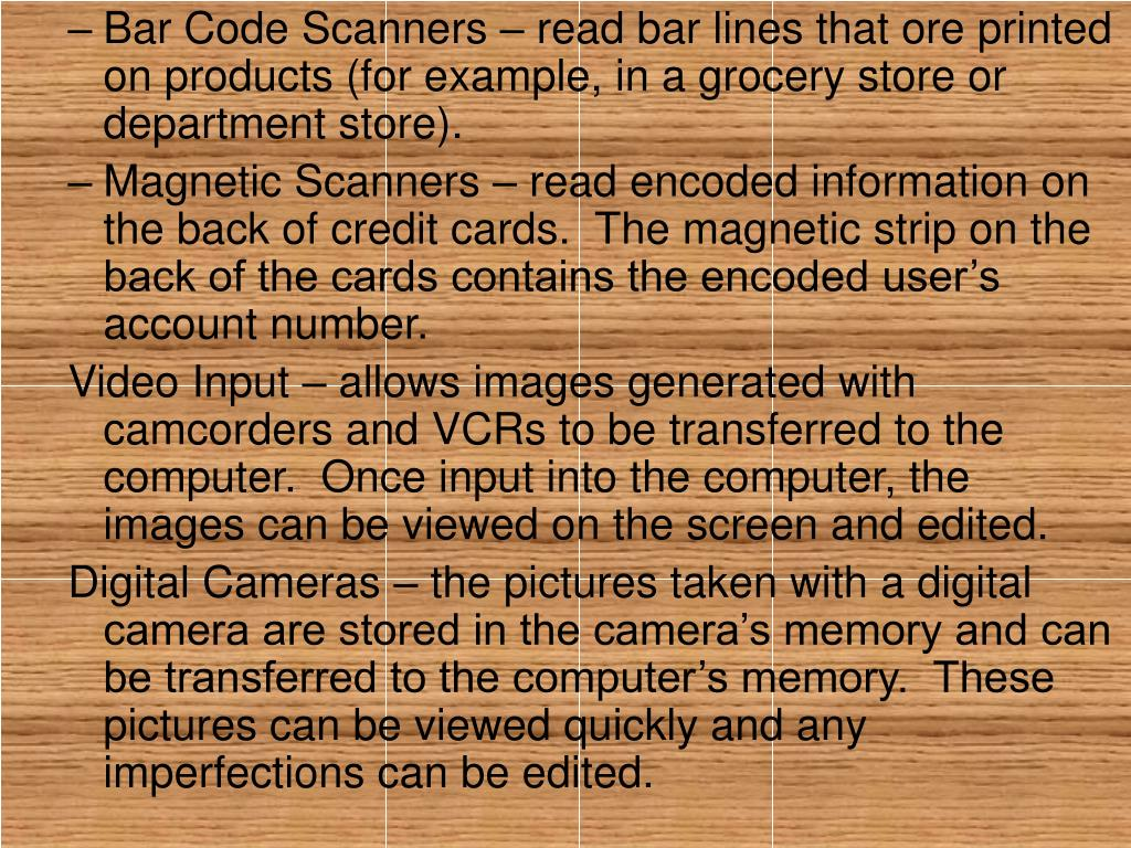 Bar Code Scanners – read bar lines that ore printed on products (for example, in a grocery store or department store).