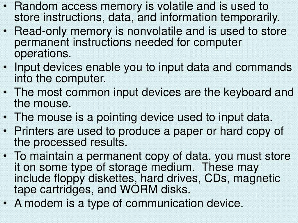Random access memory is volatile and is used to store instructions, data, and information temporarily.