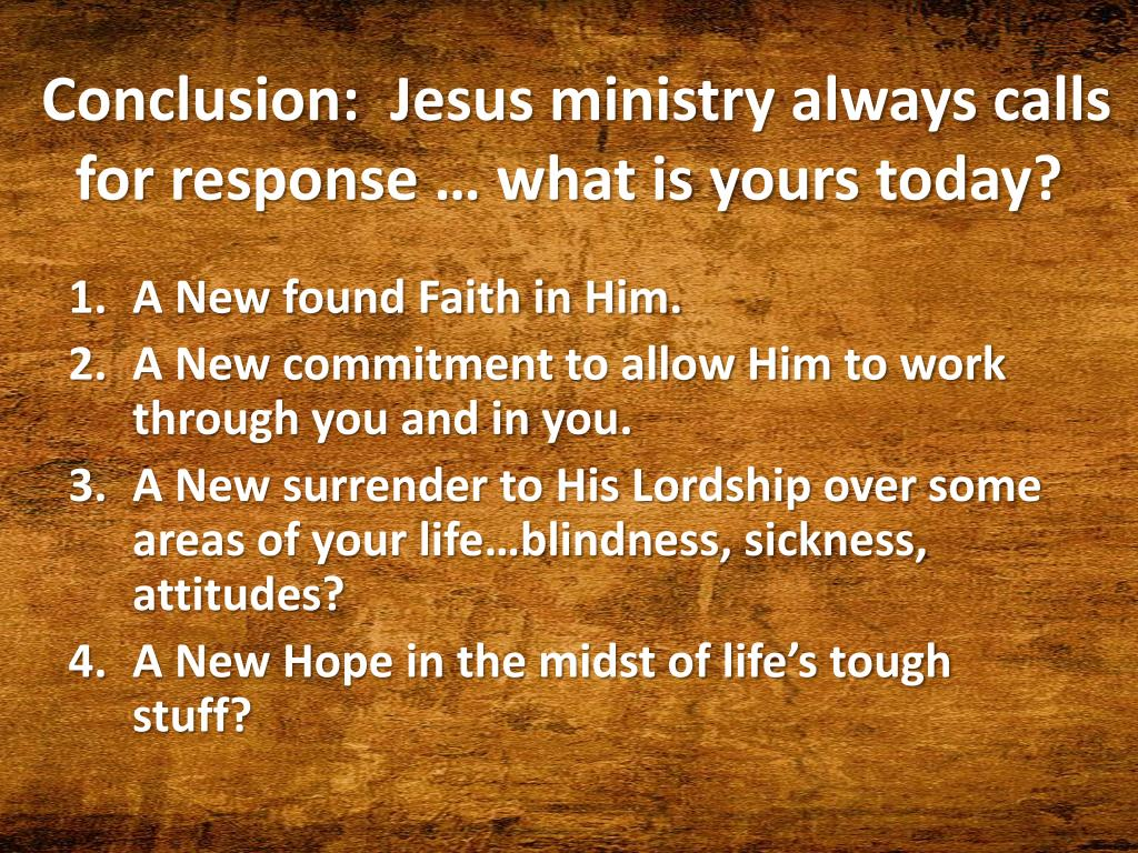 Conclusion:  Jesus ministry always calls for response … what is yours today?
