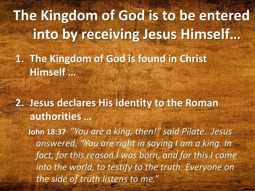 The Kingdom of God is to be entered into by receiving Jesus Himself…