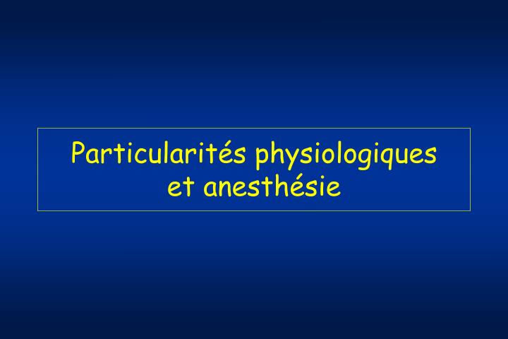 Particularit s physiologiques et anesth sie