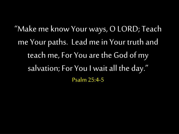 """Make me know Your ways, O LORD; Teach me Your paths.  Lead me in Your truth and teach me, For You..."